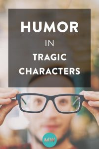 Why Your Novel's Tragic Characters Must Be Funny