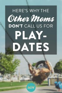 Here's Why The Other Mommies Don't Call Us for Playdates