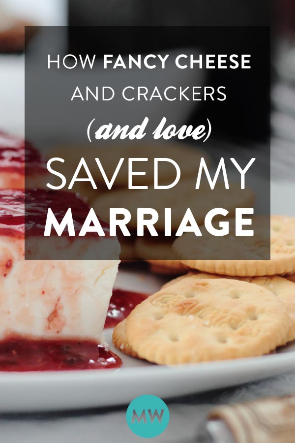 How fancy cheese and crackers (and love) saved my marriage
