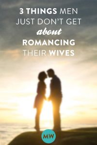 3 Things Men Just Don't Get About Romancing Their Wives